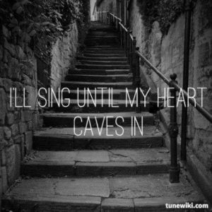 Sing until my heart caves in